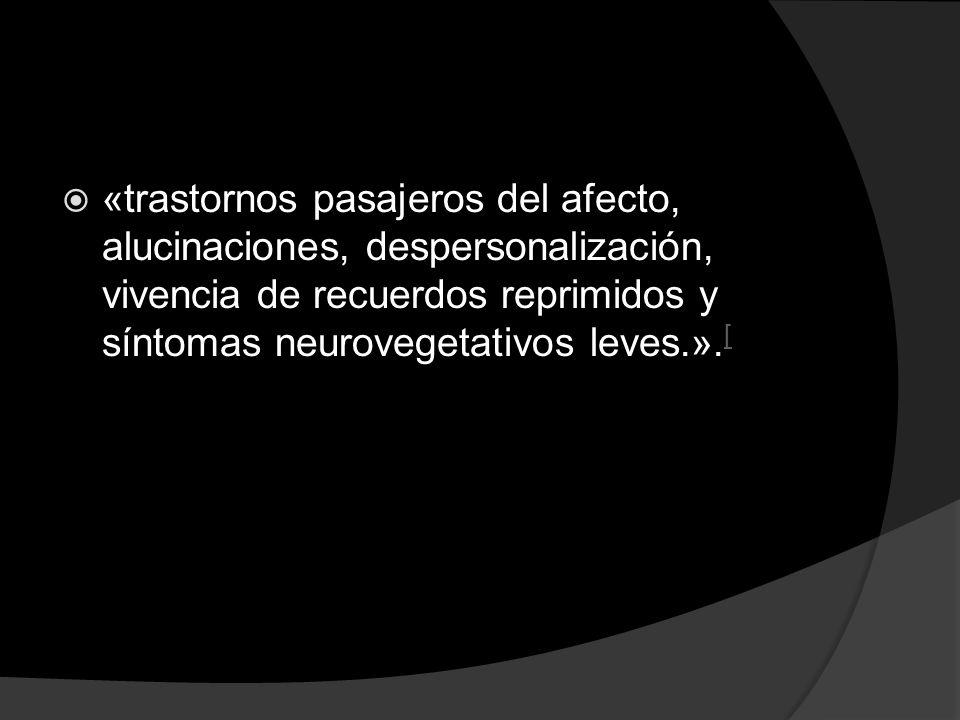 «trastornos pasajeros del afecto, alucinaciones, despersonalización, vivencia de recuerdos reprimidos y síntomas neurovegetativos leves.».[